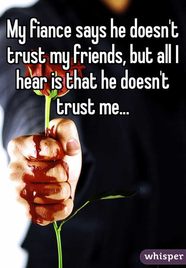 My fiance says he doesn't trust my friends, but all I hear is that he doesn't trust me...