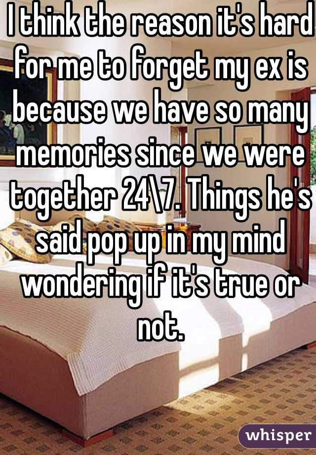 I think the reason it's hard for me to forget my ex is because we have so many memories since we were together 24\7. Things he's said pop up in my mind wondering if it's true or not.