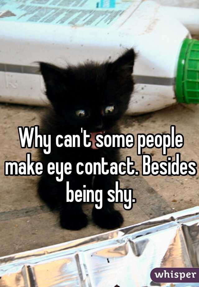 Why can't some people make eye contact. Besides being shy.