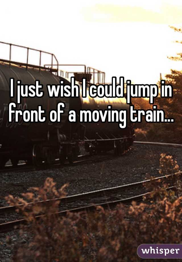 I just wish I could jump in front of a moving train...