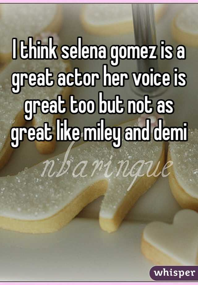 I think selena gomez is a great actor her voice is great too but not as  great like miley and demi