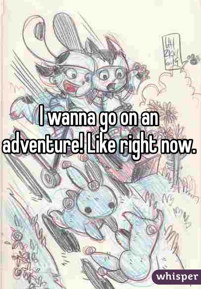 I wanna go on an adventure! Like right now.