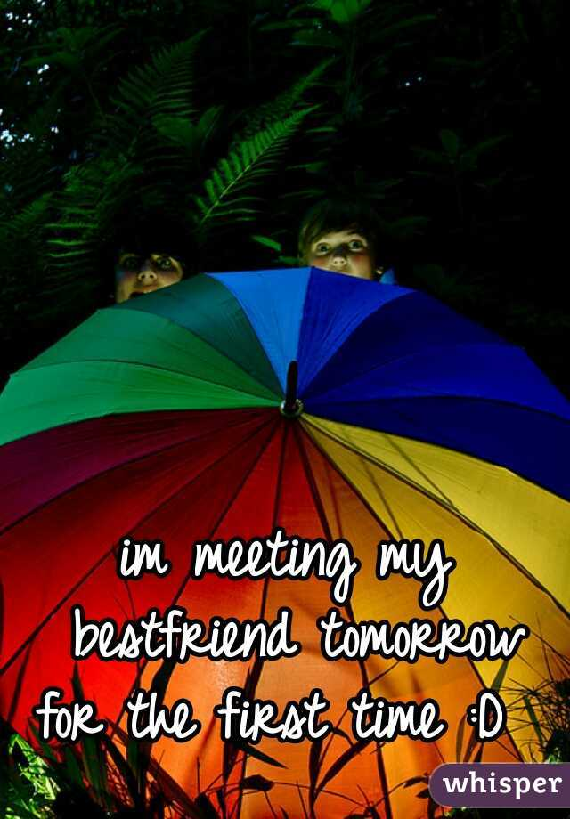 im meeting my bestfriend tomorrow for the first time :D