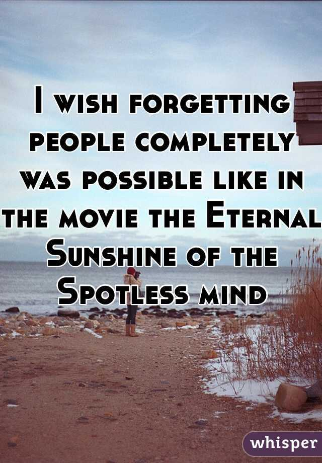 I wish forgetting people completely was possible like in the movie the Eternal Sunshine of the Spotless mind