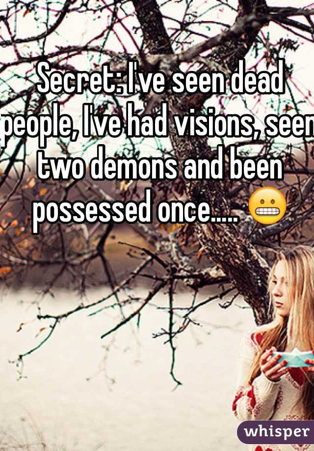 Secret: I've seen dead people, I've had visions, seen two demons and been possessed once..... 😬