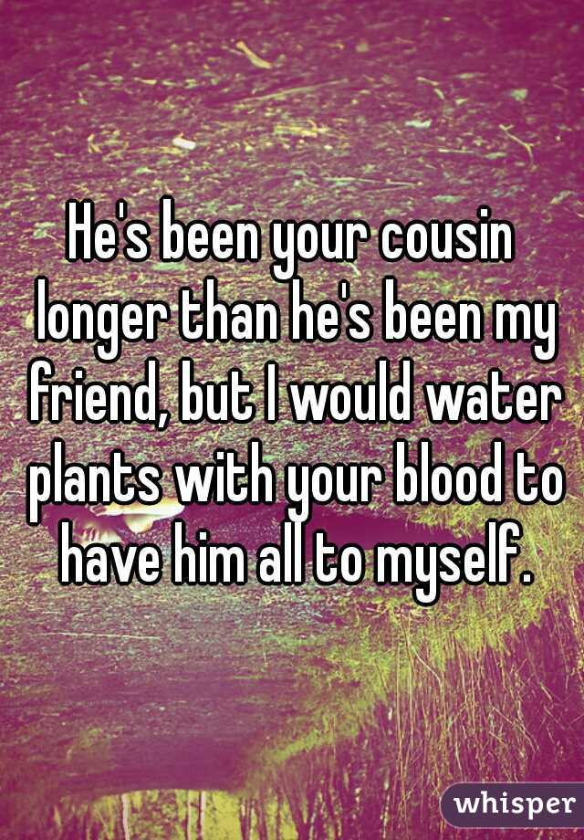 He's been your cousin longer than he's been my friend, but I would water plants with your blood to have him all to myself.