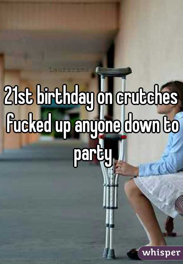 21st birthday on crutches fucked up anyone down to party