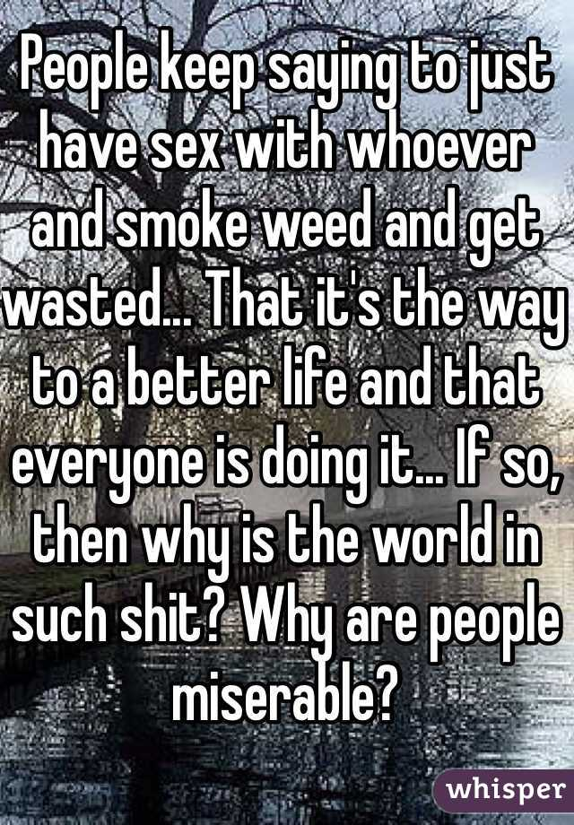 People keep saying to just have sex with whoever and smoke weed and get wasted... That it's the way to a better life and that everyone is doing it... If so, then why is the world in such shit? Why are people miserable?