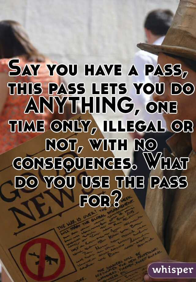 Say you have a pass, this pass lets you do ANYTHING, one time only, illegal or not, with no consequences. What do you use the pass for?