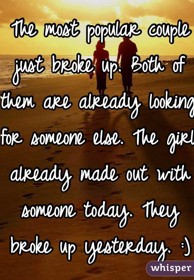 The most popular couple just broke up. Both of them are already looking for someone else. The girl already made out with someone today. They broke up yesterday. :)