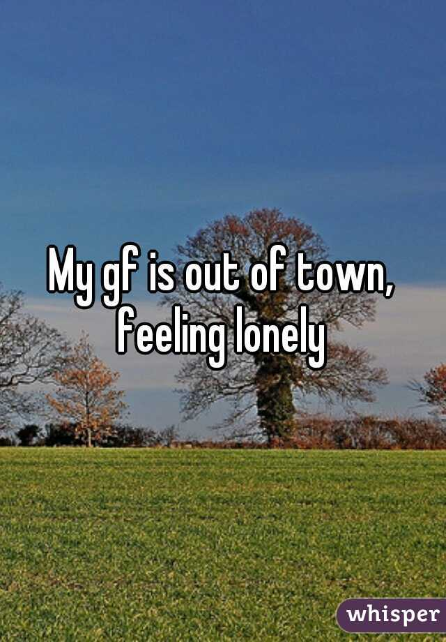 My gf is out of town, feeling lonely