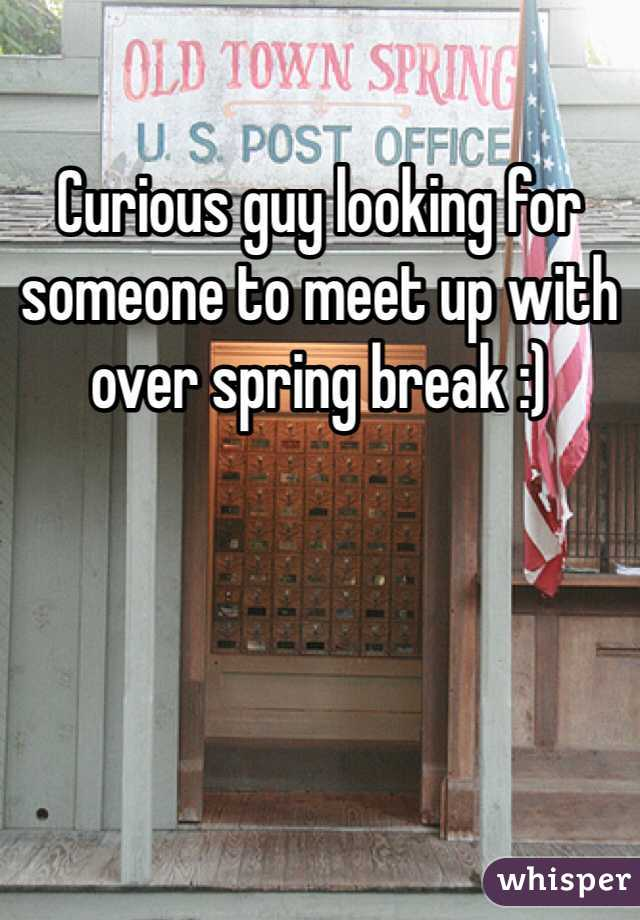 Curious guy looking for someone to meet up with over spring break :)