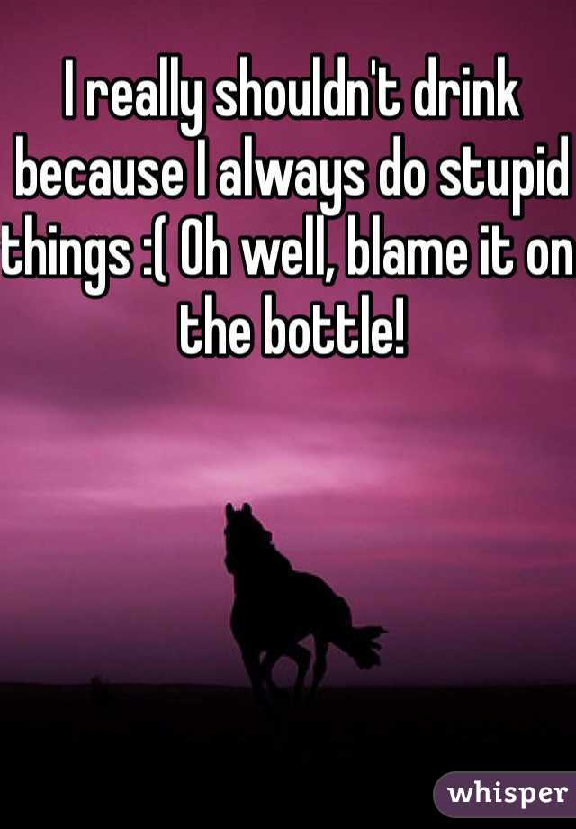 I really shouldn't drink because I always do stupid things :( Oh well, blame it on the bottle!