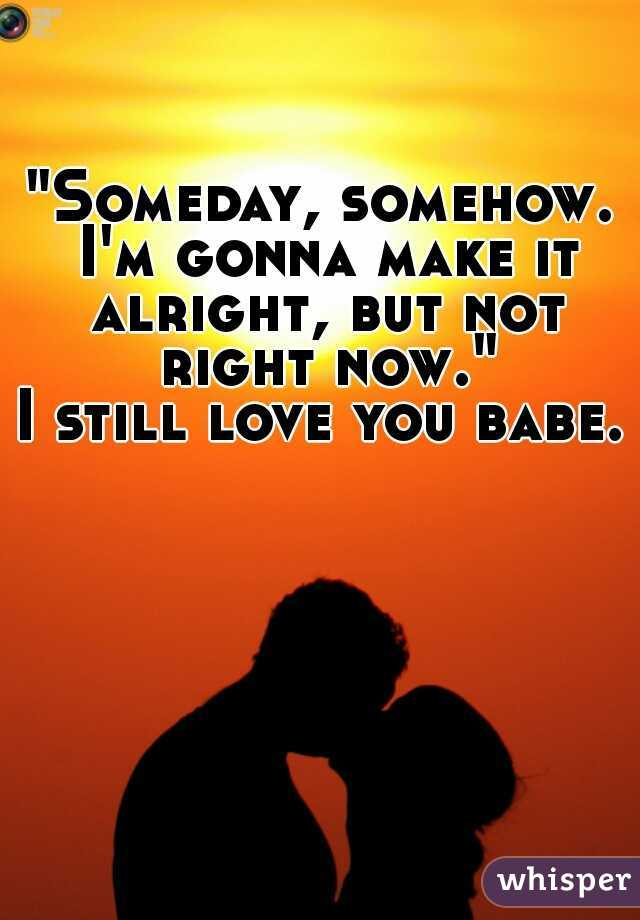 """""""Someday, somehow. I'm gonna make it alright, but not right now."""" I still love you babe."""