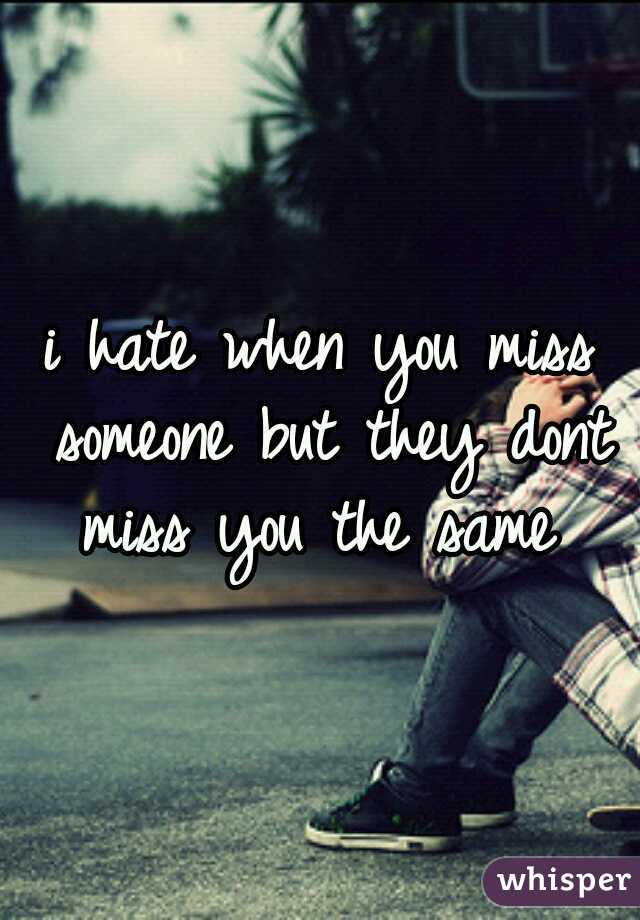 i hate when you miss someone but they dont miss you the same