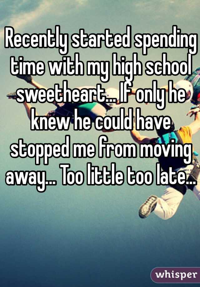 Recently started spending time with my high school sweetheart... If only he knew he could have stopped me from moving away... Too little too late...