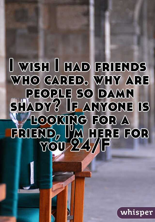I wish I had friends who cared. why are people so damn shady? If anyone is looking for a friend, I'm here for you 24/F