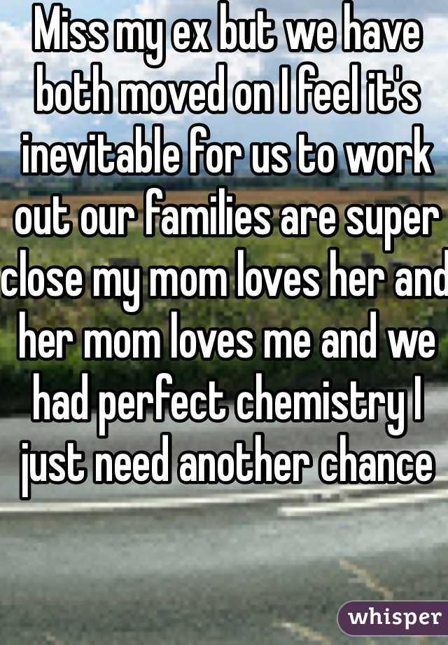 Miss my ex but we have both moved on I feel it's inevitable for us to work out our families are super close my mom loves her and her mom loves me and we had perfect chemistry I just need another chance
