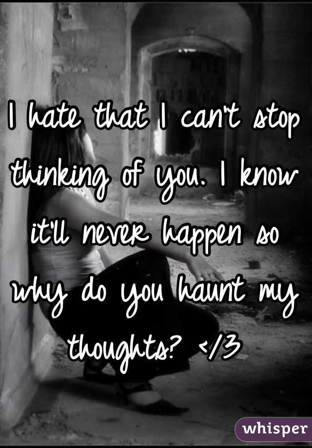 I hate that I can't stop thinking of you. I know it'll never happen so why do you haunt my thoughts? </3