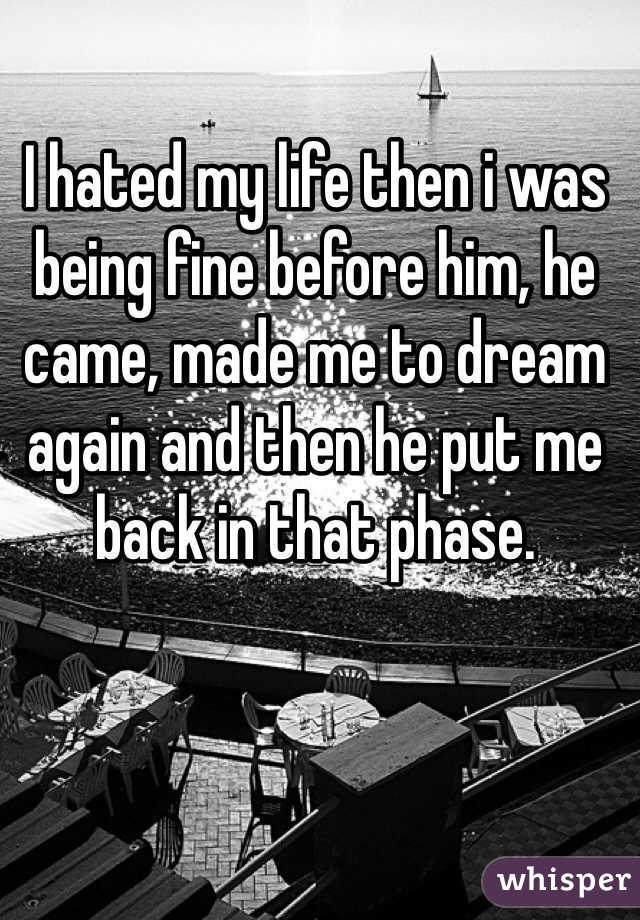 I hated my life then i was being fine before him, he came, made me to dream again and then he put me back in that phase.