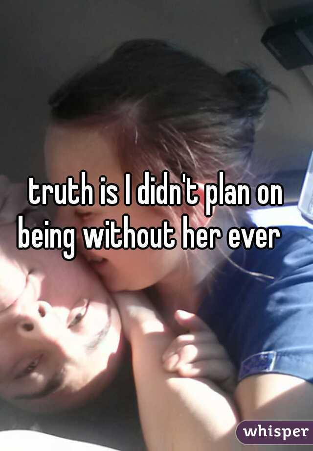 truth is I didn't plan on being without her ever