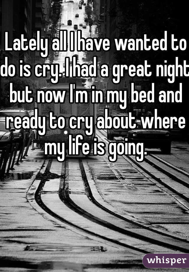 Lately all I have wanted to do is cry. I had a great night but now I'm in my bed and ready to cry about where my life is going.