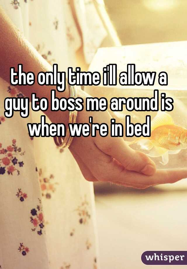 the only time i'll allow a guy to boss me around is when we're in bed