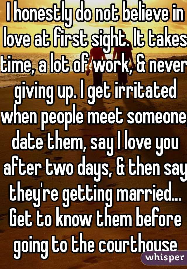 I honestly do not believe in love at first sight. It takes time, a lot of work, & never giving up. I get irritated when people meet someone, date them, say I love you after two days, & then say they're getting married...  Get to know them before going to the courthouse