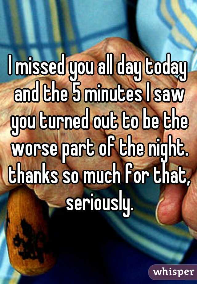 I missed you all day today and the 5 minutes I saw you turned out to be the worse part of the night. thanks so much for that, seriously.