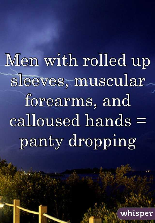Men with rolled up sleeves, muscular forearms, and calloused hands = panty dropping