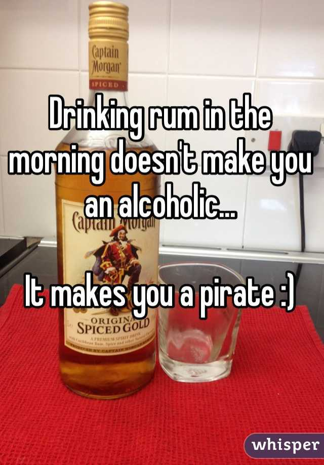 Drinking rum in the morning doesn't make you an alcoholic...  It makes you a pirate :)
