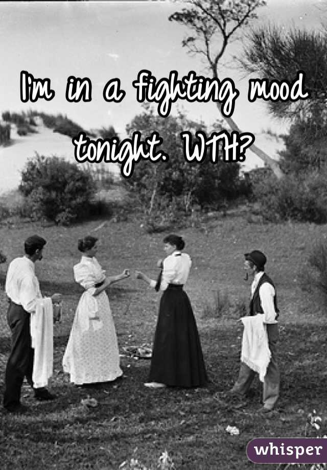 I'm in a fighting mood tonight. WTH?