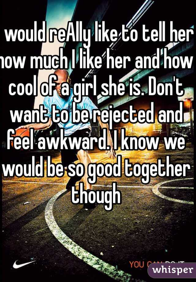 I would reAlly like to tell her how much I like her and how cool of a girl she is. Don't want to be rejected and feel awkward. I know we would be so good together though