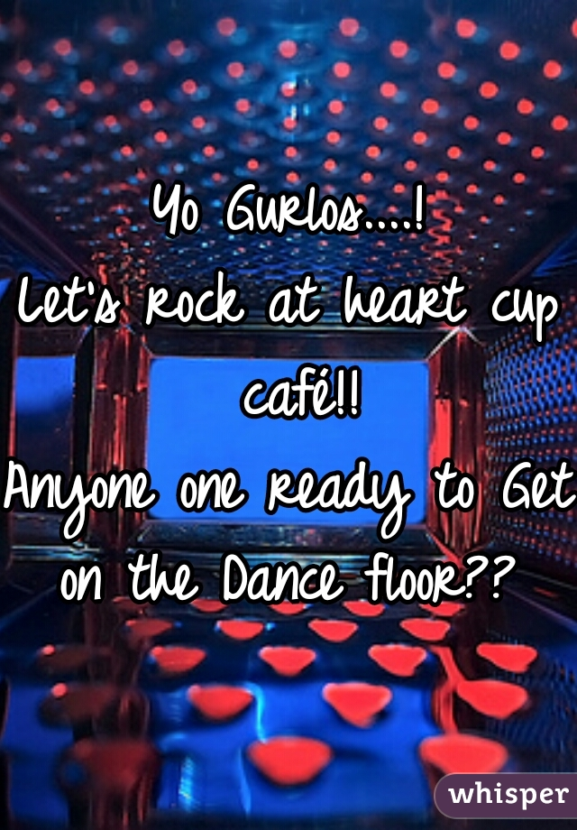 Yo Gurlos....! Let's rock at heart cup café!! Anyone one ready to Get on the Dance floor??