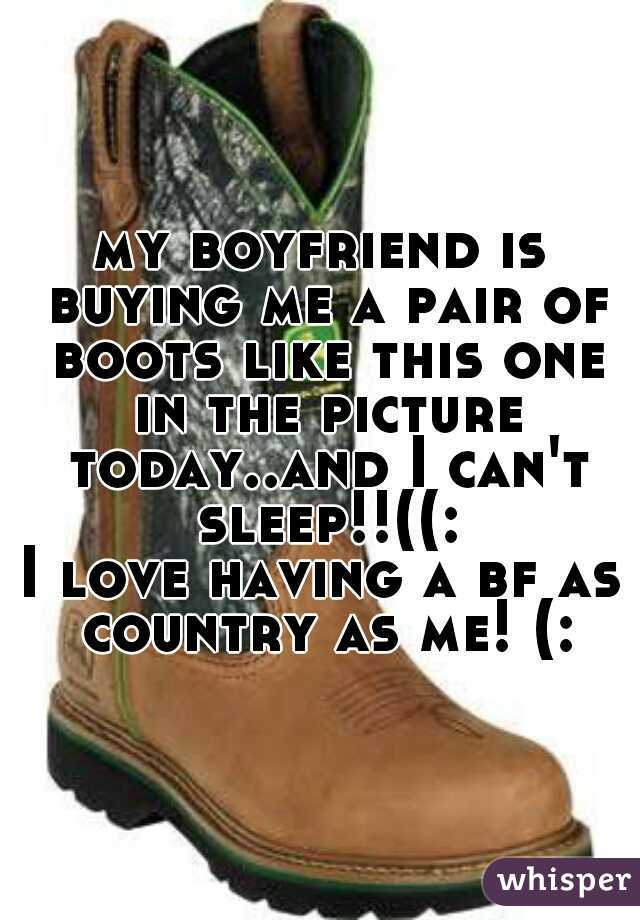 my boyfriend is buying me a pair of boots like this one in the picture today..and I can't sleep!!((: I love having a bf as country as me! (: