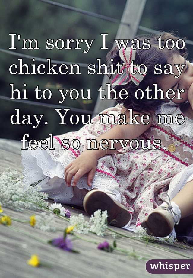 I'm sorry I was too chicken shit to say hi to you the other day. You make me feel so nervous.
