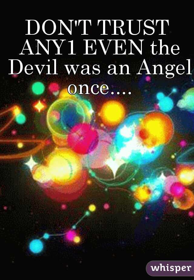 DON'T TRUST ANY1 EVEN the Devil was an Angel once....