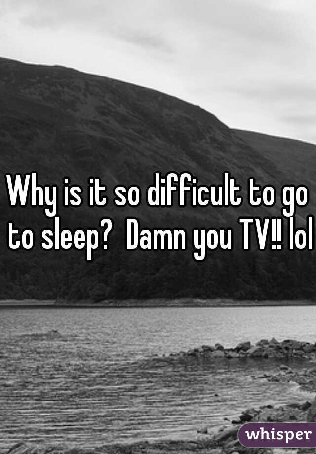 Why is it so difficult to go to sleep?  Damn you TV!! lol