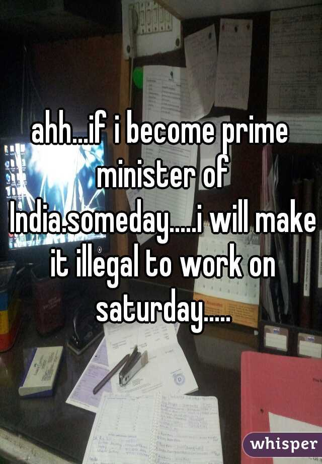 ahh...if i become prime minister of India.someday.....i will make it illegal to work on saturday.....