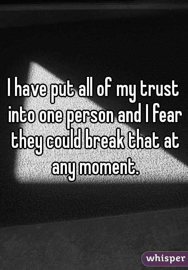 I have put all of my trust into one person and I fear they could break that at any moment.