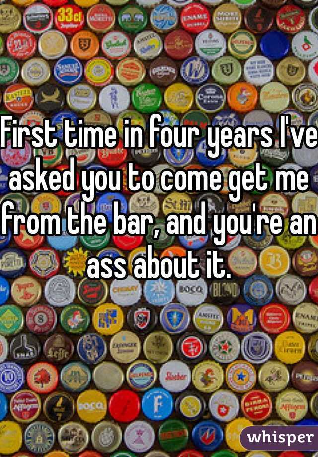 First time in four years I've asked you to come get me from the bar, and you're an ass about it.