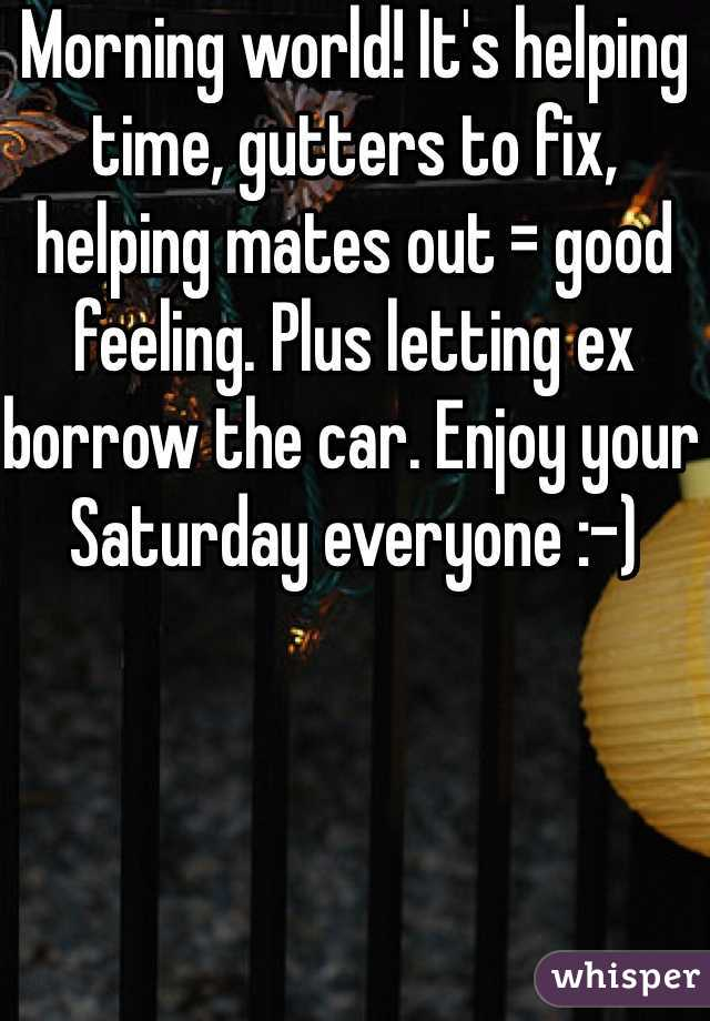 Morning world! It's helping time, gutters to fix, helping mates out = good feeling. Plus letting ex borrow the car. Enjoy your Saturday everyone :-)