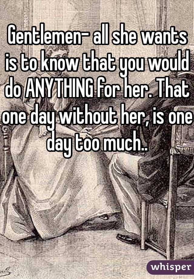 Gentlemen- all she wants is to know that you would do ANYTHING for her. That one day without her, is one day too much..