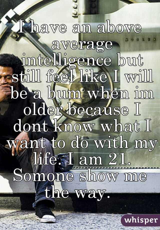 I have an above average intelligence but still feel like I will be a bum when im older because I dont know what I want to do with my life. I am 21.  Somone show me the way.