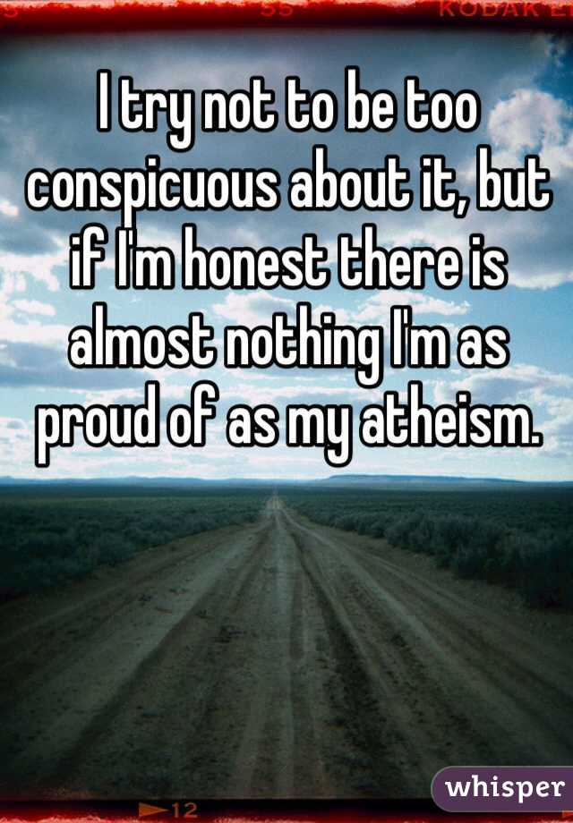 I try not to be too conspicuous about it, but if I'm honest there is almost nothing I'm as proud of as my atheism.