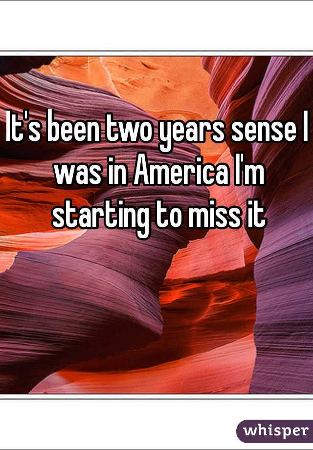 It's been two years sense I was in America I'm starting to miss it