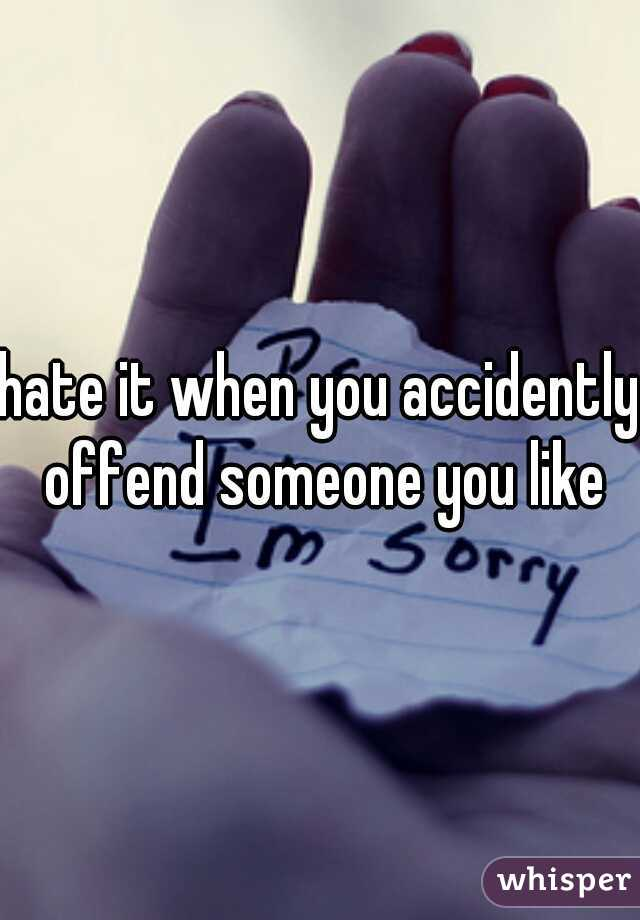 hate it when you accidently offend someone you like