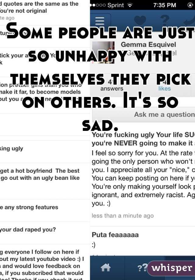 Some people are just so unhappy with themselves they pick on others. It's so sad.