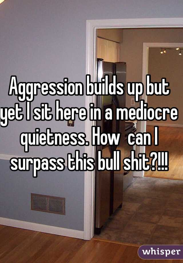 Aggression builds up but yet I sit here in a mediocre quietness. How  can I surpass this bull shit?!!!