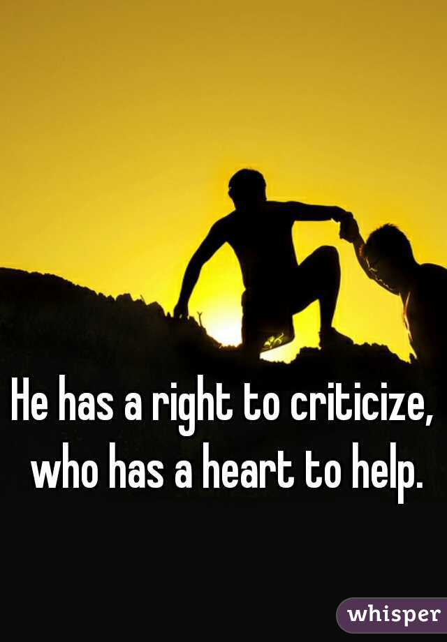 He has a right to criticize, who has a heart to help.